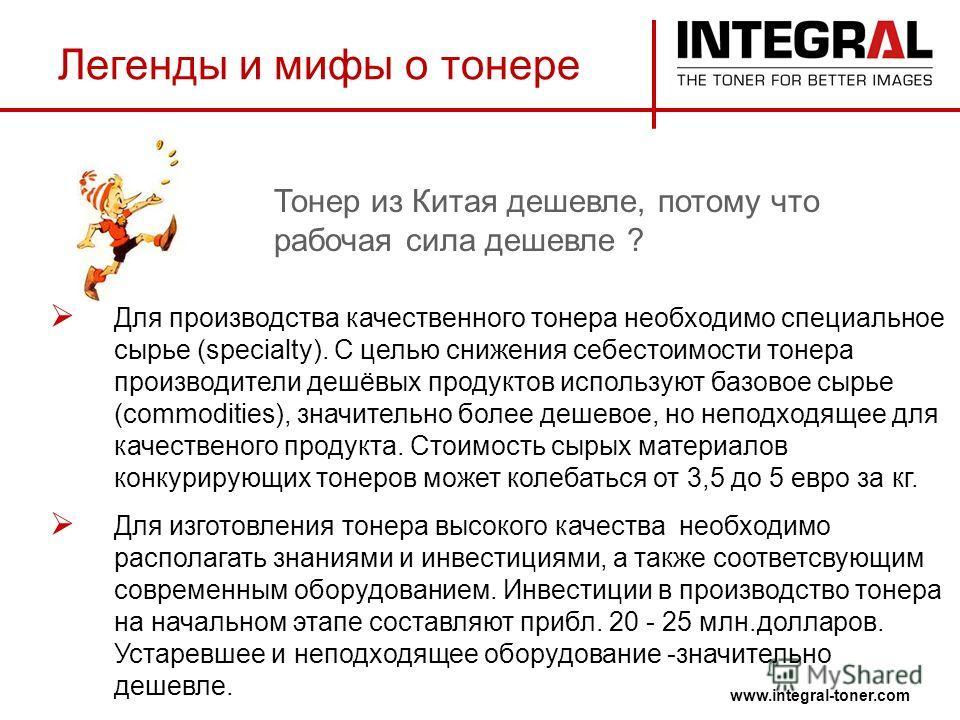 Легенды и мифы о тонере www.integral-toner.com Для производства качественного тонера необходимо специальное сырье (specialty). С целью снижения себестоимости тонера производители дешёвых продуктов используют базовое сырье (commodities), значительно б