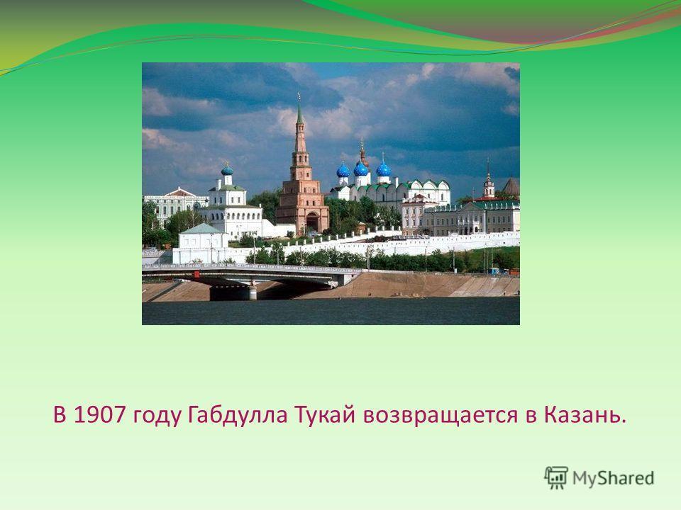 В 1907 году Габдулла Тукай возвращается в Казань.