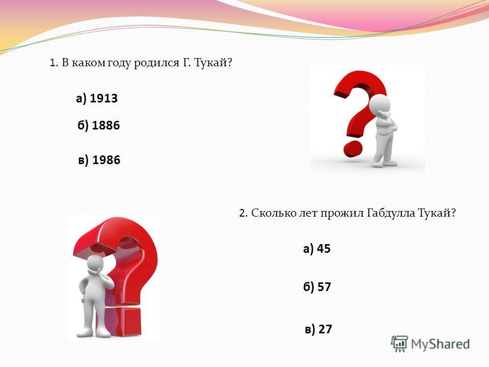 1. В каком году родился Г. Тукай? а) 1913 б) 1886 в) 1986 2. Сколько лет прожил Габдулла Тукай? а) 45 б) 57 в) 27