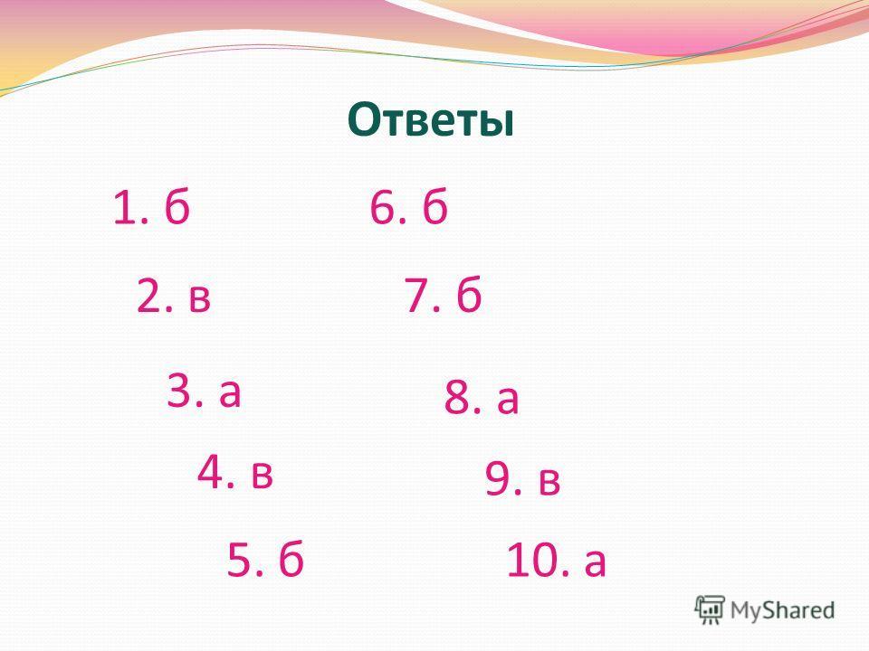 Ответы 1. б 2. в 3. а 4. в 5. б 6. б 7. б 8. а 9. в 10. а
