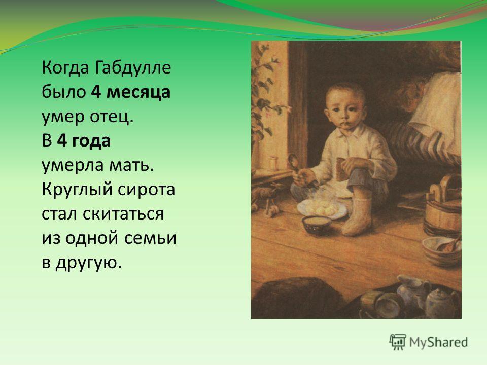 Когда Габдулле было 4 месяца умер отец. В 4 года умерла мать. Круглый сирота стал скитаться из одной семьи в другую.