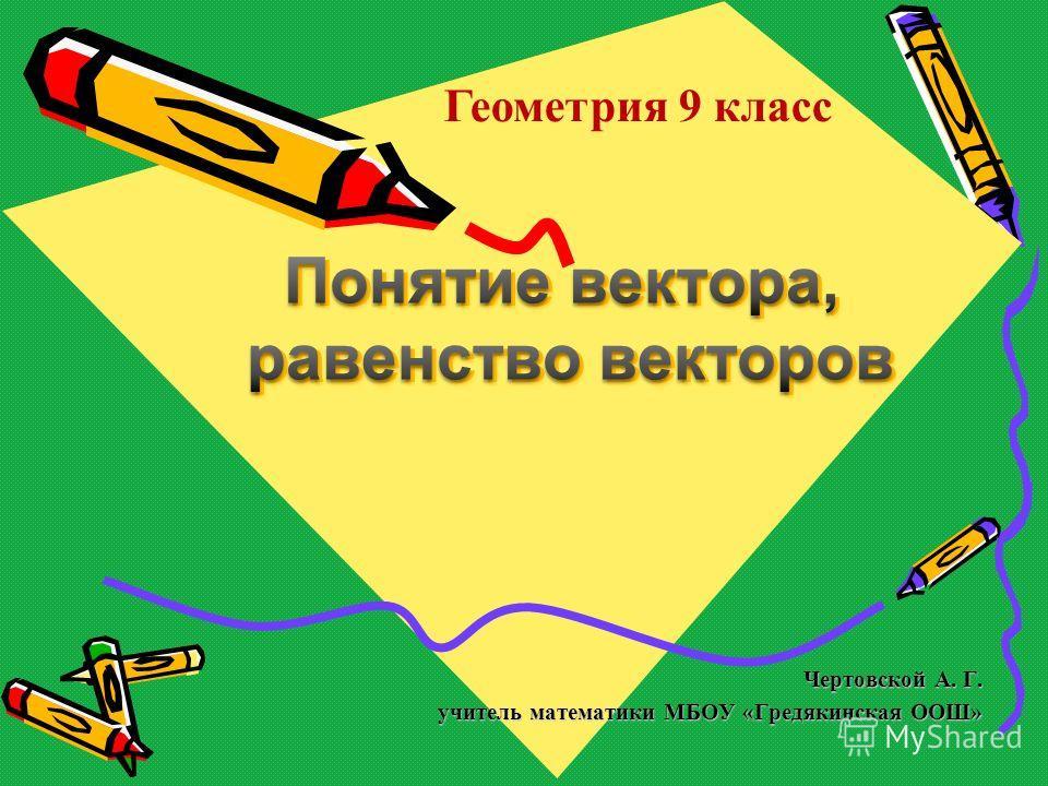 Чертовской А. Г. учитель математики МБОУ «Гредякинская ООШ» Геометрия 9 класс