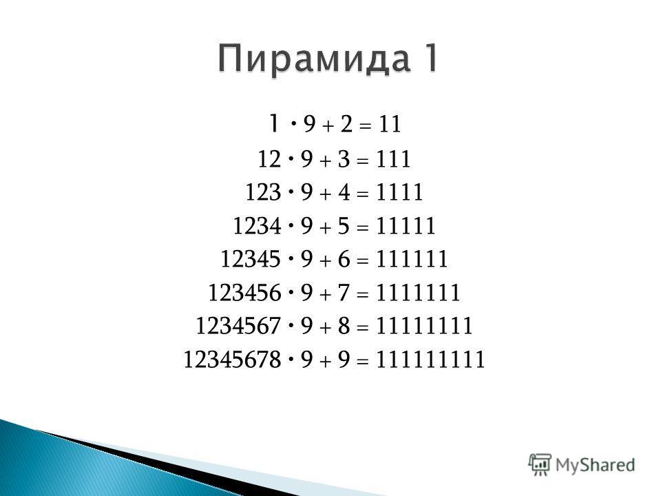 1 9 + 2 = 11 12 9 + 3 = 111 123 9 + 4 = 1111 1234 9 + 5 = 11111 12345 9 + 6 = 111111 123456 9 + 7 = 1111111 1234567 9 + 8 = 11111111 12345678 9 + 9 = 111111111