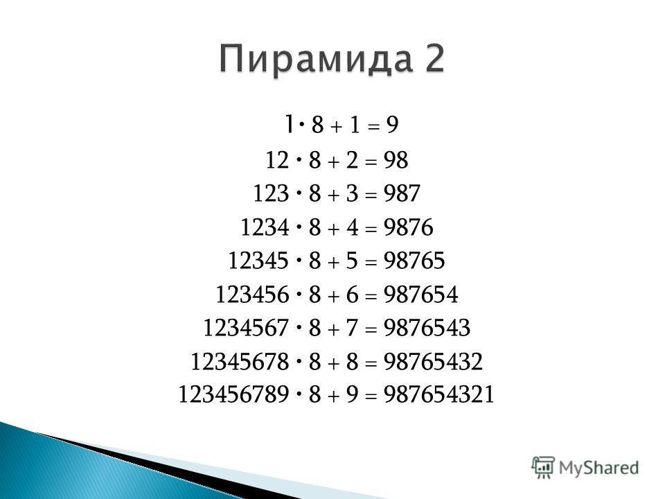 1 8 + 1 = 9 12 8 + 2 = 98 123 8 + 3 = 987 1234 8 + 4 = 9876 12345 8 + 5 = 98765 123456 8 + 6 = 987654 1234567 8 + 7 = 9876543 12345678 8 + 8 = 98765432 123456789 8 + 9 = 987654321