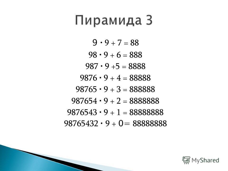 9 9 + 7 = 88 98 9 + 6 = 888 987 9 +5 = 8888 9876 9 + 4 = 88888 98765 9 + 3 = 888888 987654 9 + 2 = 8888888 9876543 9 + 1 = 88888888 98765432 9 + 0= 88888888