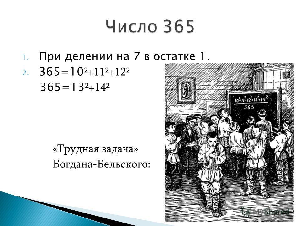 1. При делении на 7 в остатке 1. 2. 365=10 ²+11²+12² 365=13 ²+14² «Трудная задача» Богдана-Бельского: