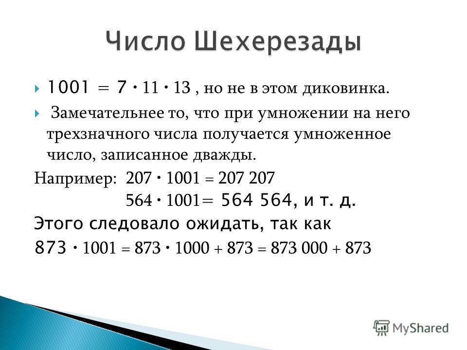 1001 = 7 11 13, но не в этом диковинка. Замечательнее то, что при умножении на него трехзначного числа получается умноженное число, записанное дважды. Например: 207 1001 = 207 207 564 1001 = 564 564, и т. д. Этого следовало ожидать, так как 873 1001
