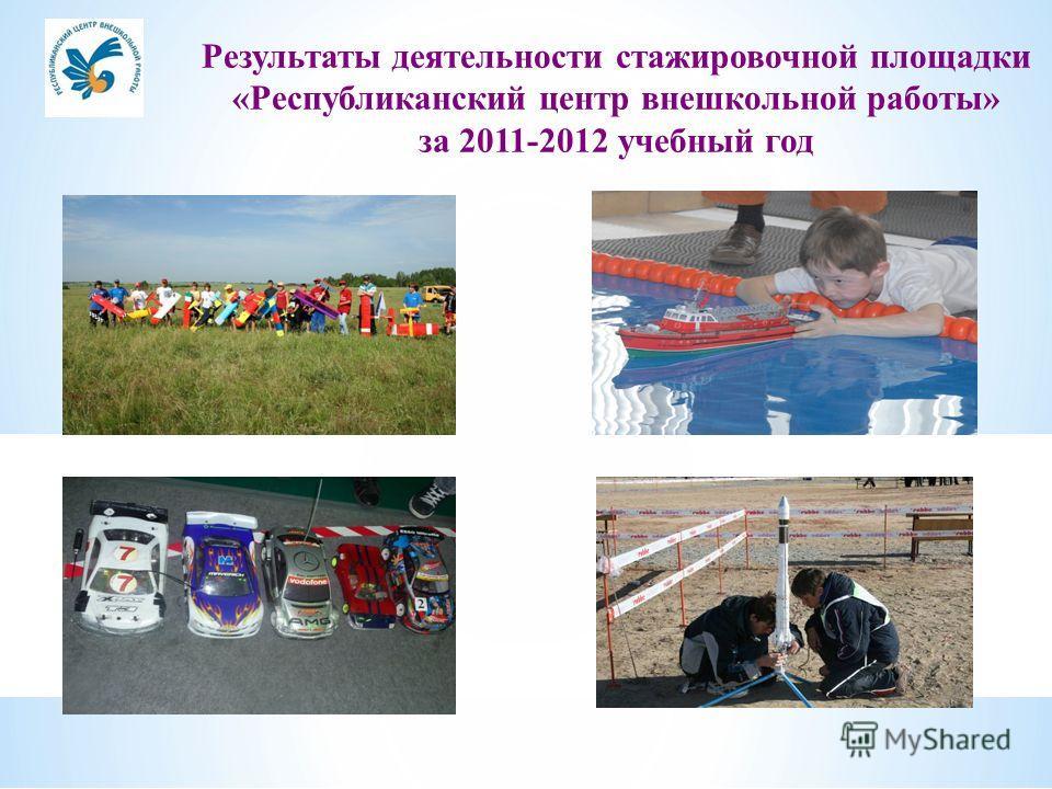 Результаты деятельности стажировочной площадки «Республиканский центр внешкольной работы» за 2011-2012 учебный год