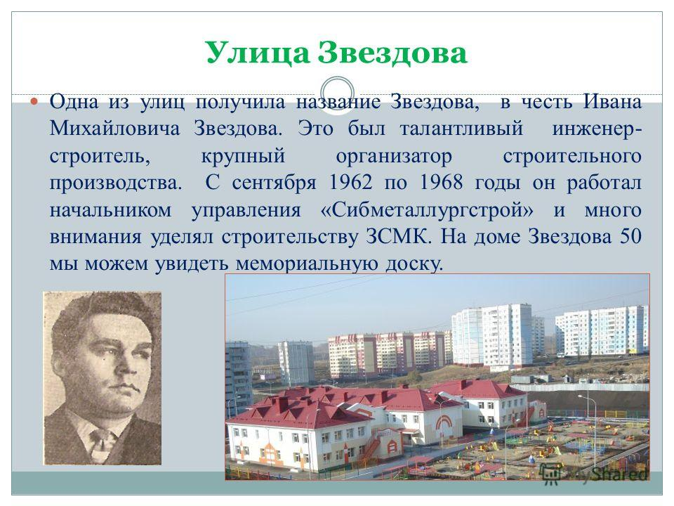 Улица Звездова Одна из улиц получила название Звездова, в честь Ивана Михайловича Звездова. Это был талантливый инженер- строитель, крупный организатор строительного производства. С сентября 1962 по 1968 годы он работал начальником управления «Сибмет