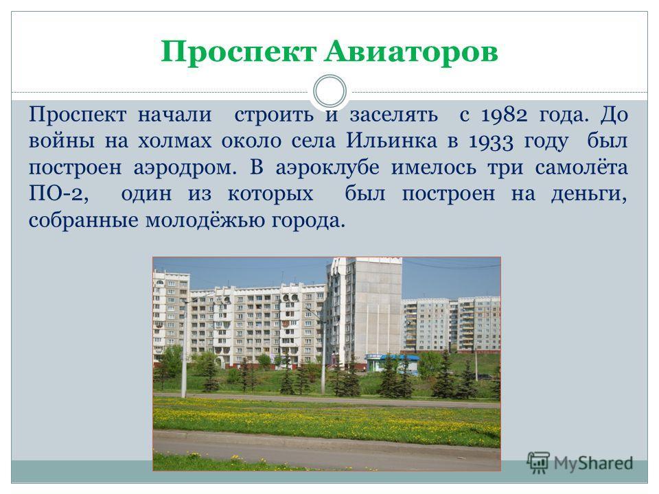 Проспект Авиаторов Проспект начали строить и заселять с 1982 года. До войны на холмах около села Ильинка в 1933 году был построен аэродром. В аэроклубе имелось три самолёта ПО-2, один из которых был построен на деньги, собранные молодёжью города.