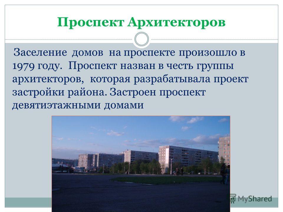 Проспект Архитекторов Заселение домов на проспекте произошло в 1979 году. Проспект назван в честь группы архитекторов, которая разрабатывала проект застройки района. Застроен проспект девятиэтажными домами