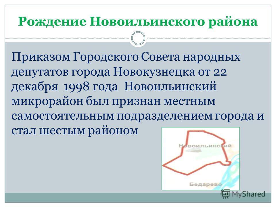 Рождение Новоильинского района Приказом Городского Совета народных депутатов города Новокузнецка от 22 декабря 1998 года Новоильинский микрорайон был признан местным самостоятельным подразделением города и стал шестым районом