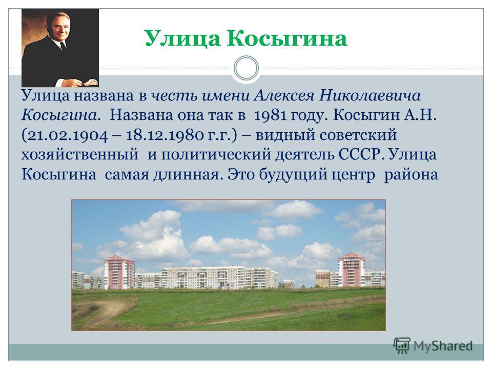 Улица Косыгина Улица названа в честь имени Алексея Николаевича Косыгина. Названа она так в 1981 году. Косыгин А.Н. (21.02.1904 – 18.12.1980 г.г.) – видный советский хозяйственный и политический деятель СССР. Улица Косыгина самая длинная. Это будущий