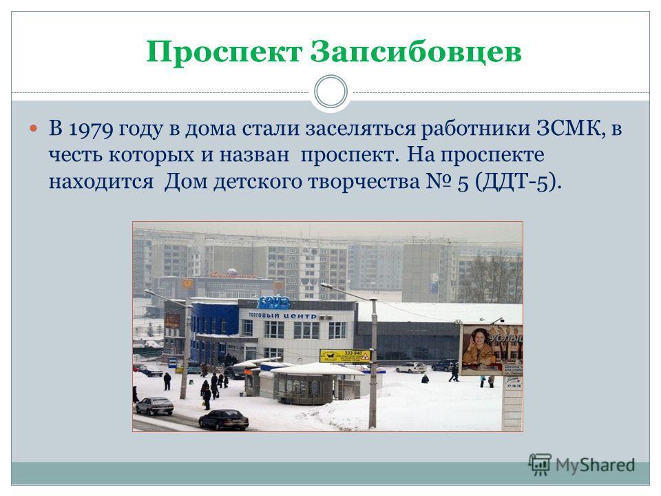 Проспект Запсибовцев В 1979 году в дома стали заселяться работники ЗСМК, в честь которых и назван проспект. На проспекте находится Дом детского творчества 5 (ДДТ-5).