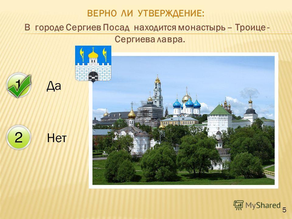 Да Нет ВЕРНО ЛИ УТВЕРЖДЕНИЕ: В городе Сергиев Посад находится монастырь – Троице - Сергиева лавра. 5