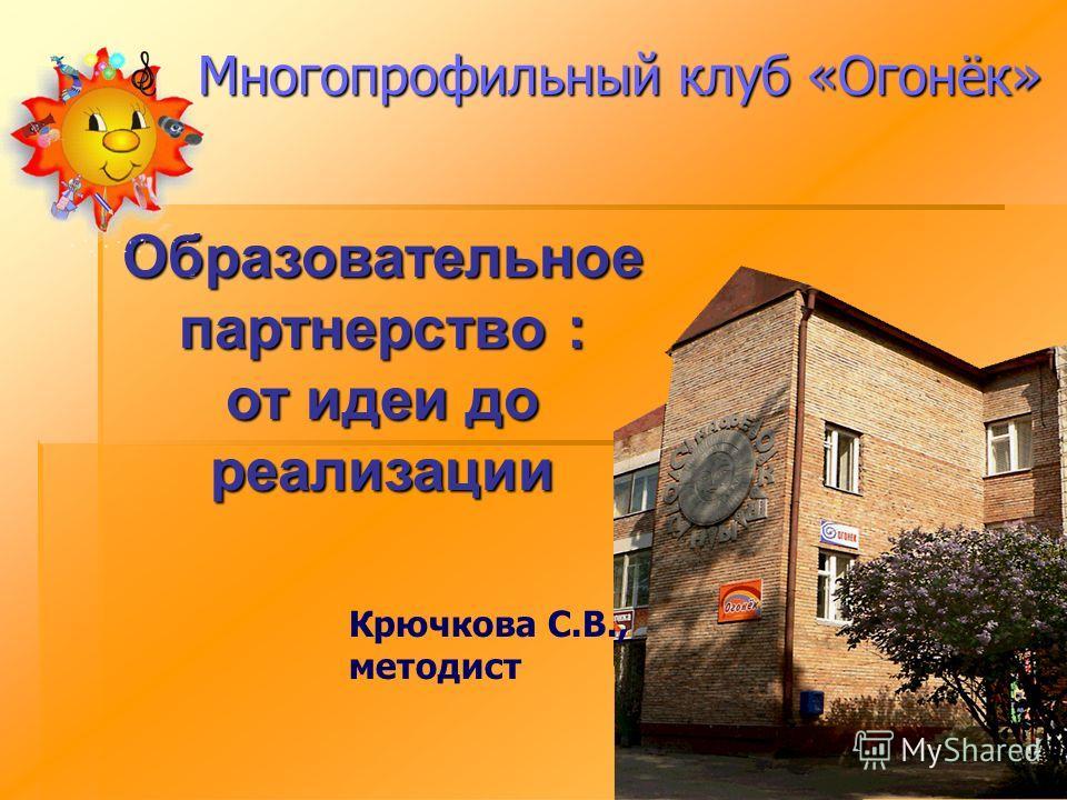 Многопрофильный клуб «Огонёк» Образовательное партнерство : от идеи до реализации Крючкова С.В., методист