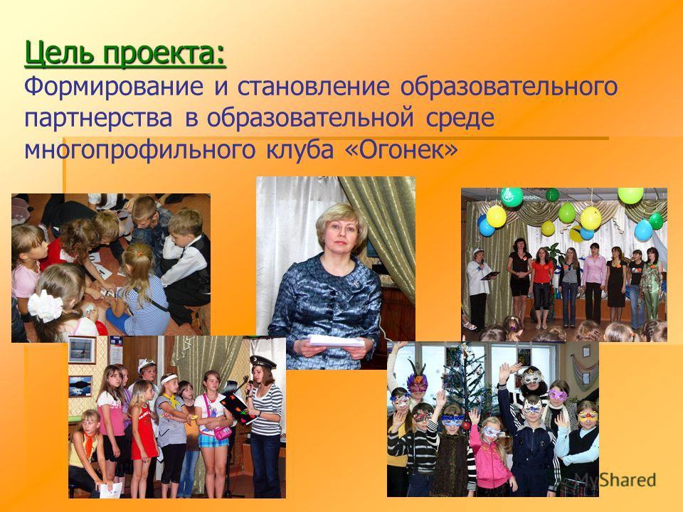 Цель проекта: Цель проекта: Формирование и становление образовательного партнерства в образовательной среде многопрофильного клуба «Огонек»