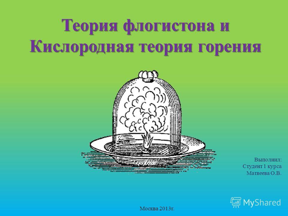 Теория флогистона и Кислородная теория горения Выполнил: Студент 1 курса Матвеева О.В. Москва 2013г.