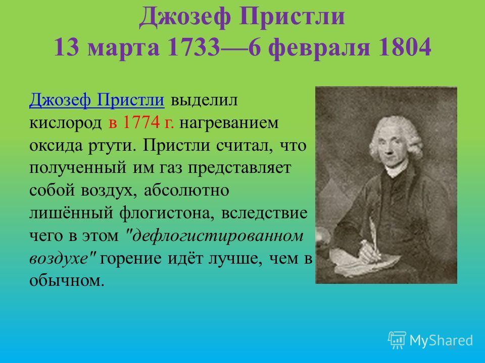 Джозеф Пристли 13 марта 17336 февраля 1804 Джозеф ПристлиДжозеф Пристли выделил кислород в 1774 г. нагреванием оксида ртути. Пристли считал, что полученный им газ представляет собой воздух, абсолютно лишённый флогистона, вследствие чего в этом
