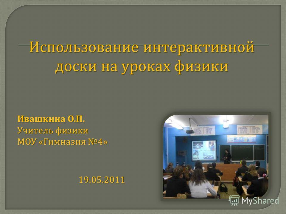 Использование интерактивной доски на уроках физики Ивашкина О. П. Учитель физики МОУ « Гимназия 4» 19.05.2011