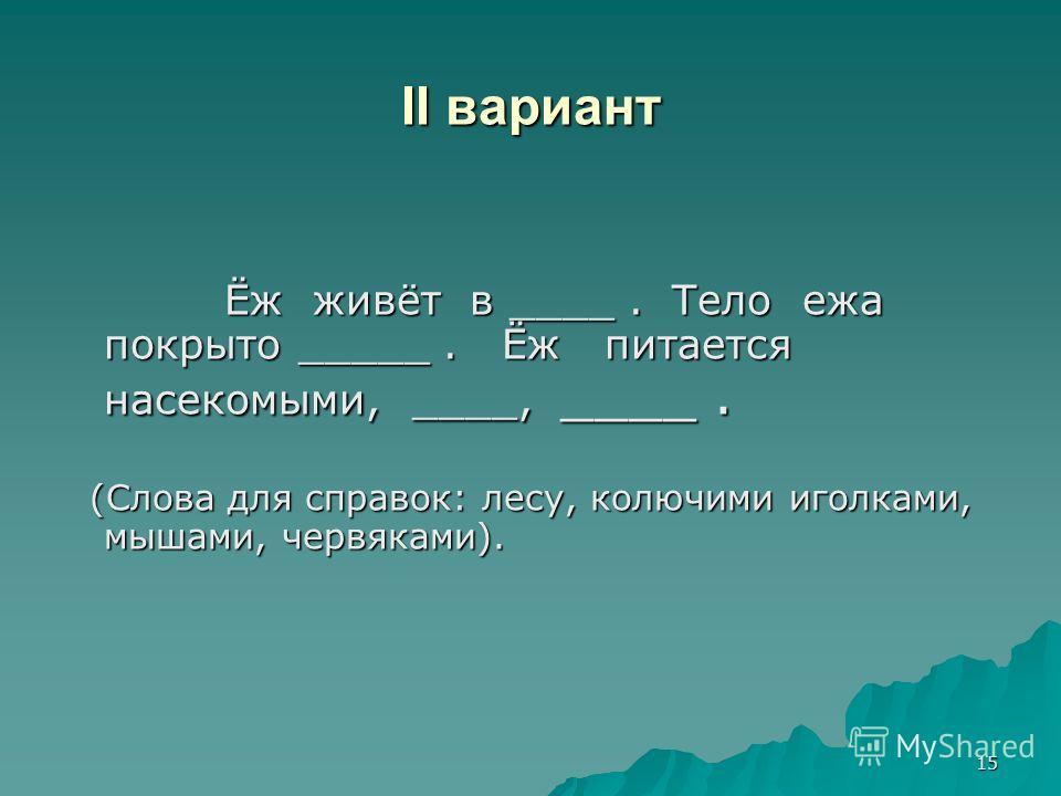 15 II вариант Ёж живёт в ____. Тело ежа покрыто _____. Ёж питается насекомыми, ____, ____. Ёж живёт в ____. Тело ежа покрыто _____. Ёж питается насекомыми, ____, ____. (Слова для справок: лесу, колючими иголками, мышами, червяками). (Слова для справо