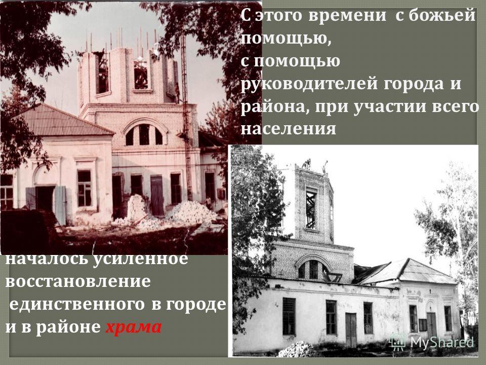 С этого времени с божьей помощью, с помощью руководителей города и района, при участии всего населения началось усиленное восстановление единственного в городе и в районе храма