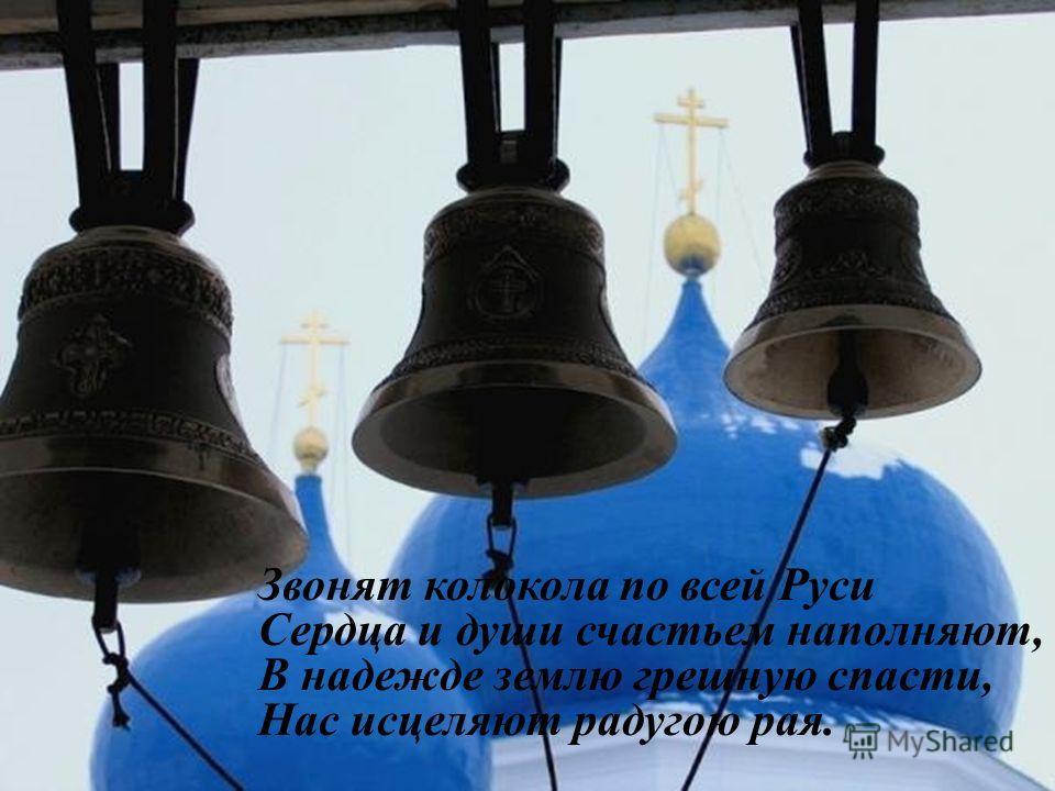 Звонят колокола святой Руси, Звонят колокола по всей Руси Сердца и души счастьем наполняют, В надежде землю грешную спасти, Нас исцеляют радугою рая.