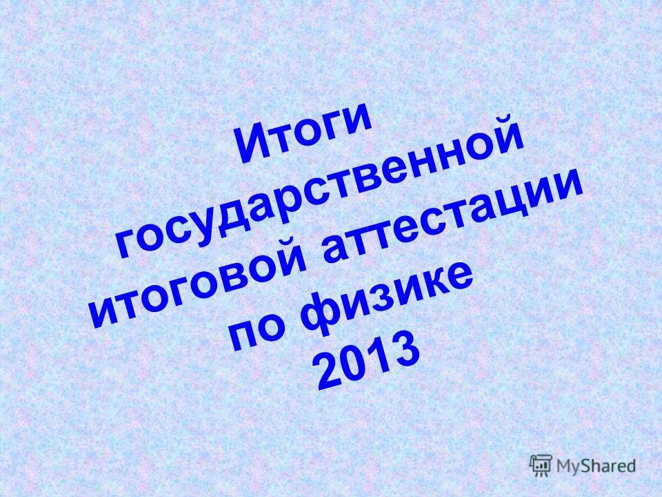 Итоги государственной итоговой аттестации по физике 2013