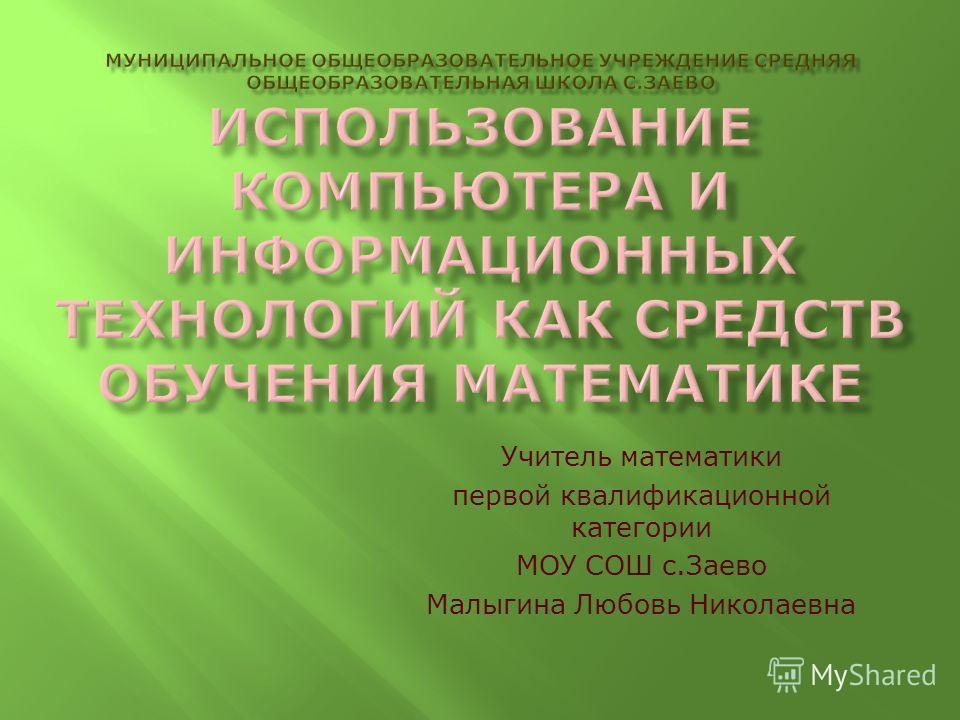 Учитель математики первой квалификационной категории МОУ СОШ с.Заево Малыгина Любовь Николаевна