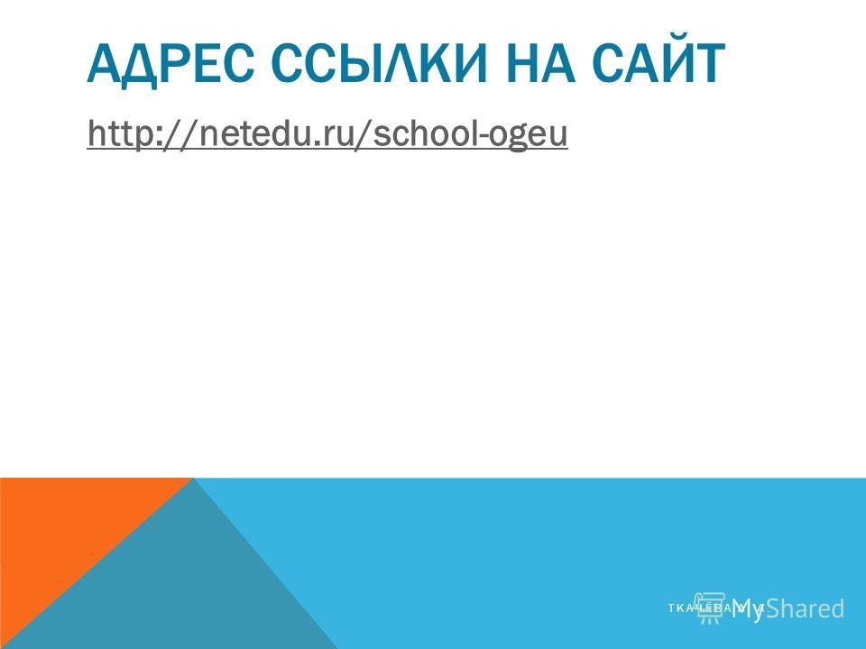 АДРЕС ССЫЛКИ НА САЙТ http://netedu.ru/school-ogeu ТКАЧЁВА Л. А.