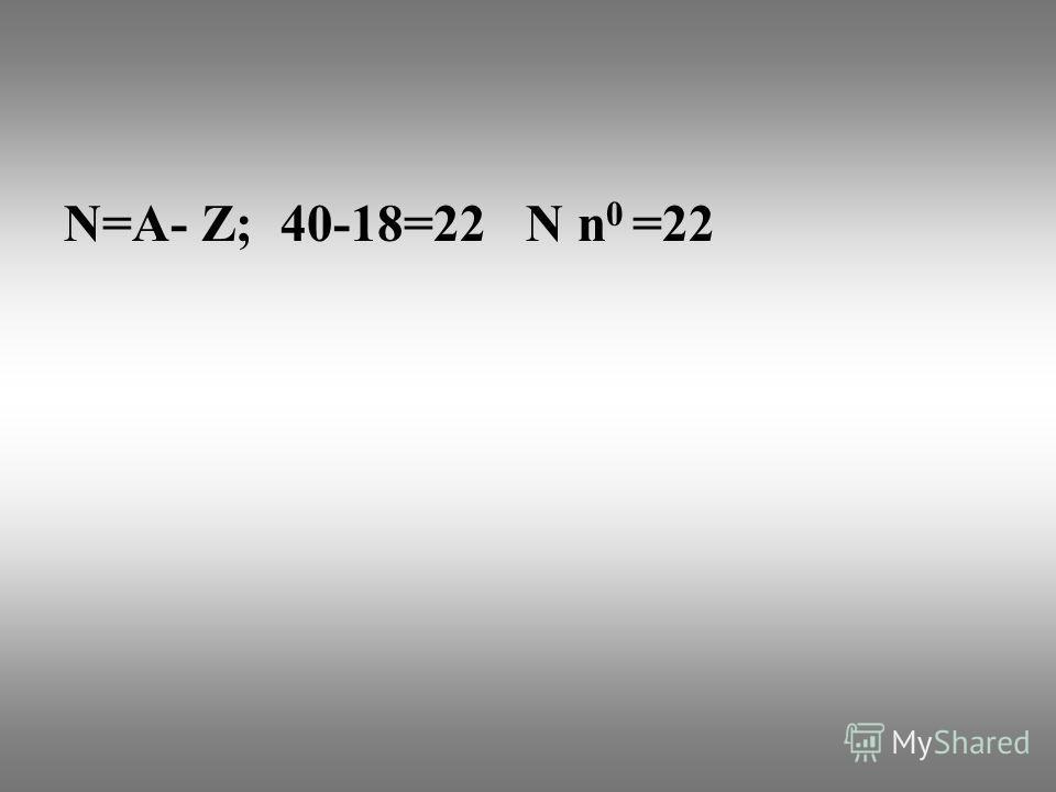 N=А- Z; 40-18=22 N n 0 =22