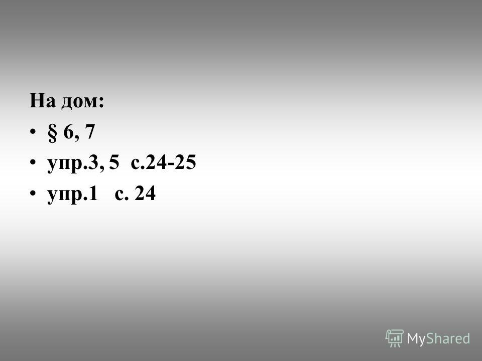 На дом: § 6, 7 упр.3, 5 с.24-25 упр.1 с. 24