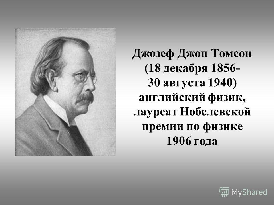 Джозеф Джон Томсон (18 декабря 1856- 30 августа 1940) английский физик, лауреат Нобелевской премии по физике 1906 года