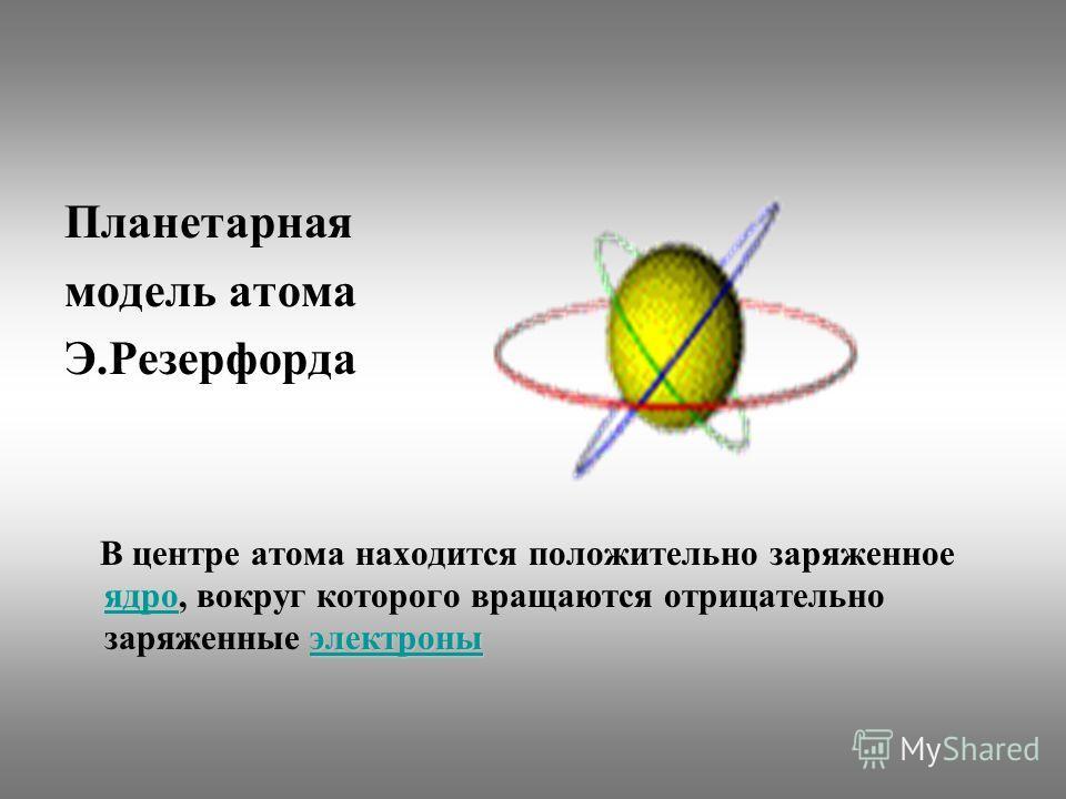 Планетарная модель атома Э.Резерфорда электроны электроны В центре атома находится положительно заряженное ядро, вокруг которого вращаются отрицательно заряженные электроны ядроэлектроны