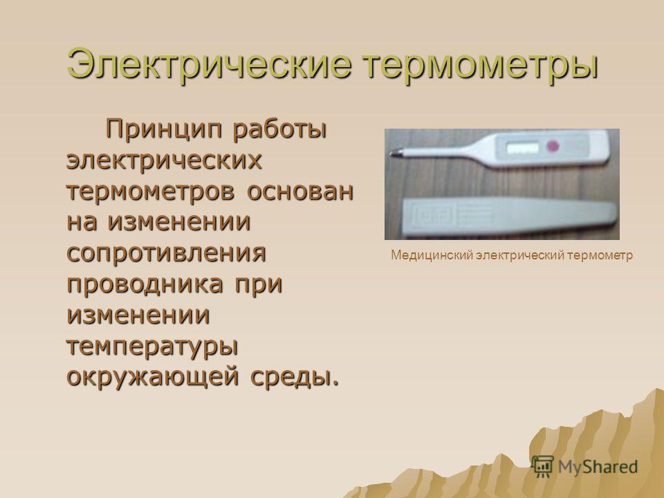 Электрические термометры Принцип работы электрических термометров основан на изменении сопротивления проводника при изменении температуры окружающей среды. Принцип работы электрических термометров основан на изменении сопротивления проводника при изм