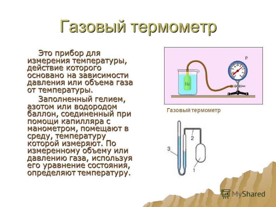Газовый термометр Это прибор для измерения температуры, действие которого основано на зависимости давления или объема газа от температуры. Это прибор для измерения температуры, действие которого основано на зависимости давления или объема газа от тем