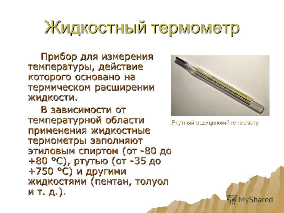 Жидкостный термометр Прибор для измерения температуры, действие которого основано на термическом расширении жидкости. Прибор для измерения температуры, действие которого основано на термическом расширении жидкости. В зависимости от температурной обла