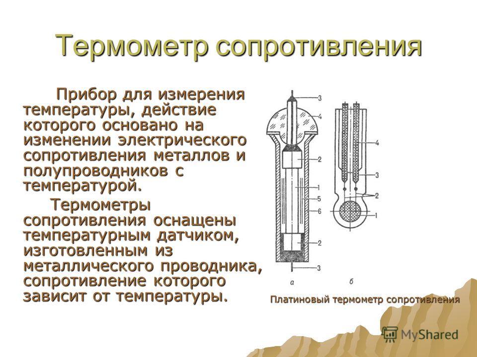 Термометр сопротивления Прибор для измерения температуры, действие которого основано на изменении электрического сопротивления металлов и полупроводников с температурой. Прибор для измерения температуры, действие которого основано на изменении электр