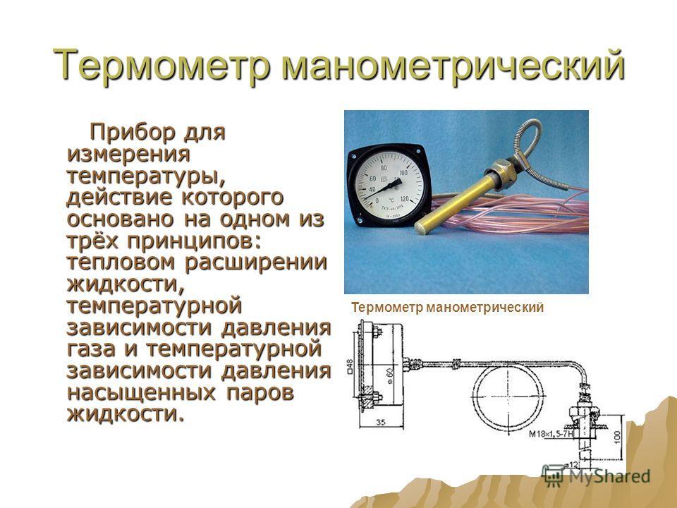 Термометр манометрический Прибор для измерения температуры, действие которого основано на одном из трёх принципов: тепловом расширении жидкости, температурной зависимости давления газа и температурной зависимости давления насыщенных паров жидкости. П