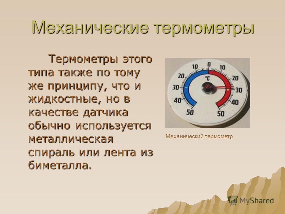 Механические термометры Термометры этого типа также по тому же принципу, что и жидкостные, но в качестве датчика обычно используется металлическая спираль или лента из биметалла. Термометры этого типа также по тому же принципу, что и жидкостные, но в