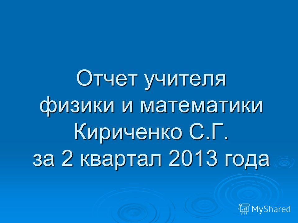 Отчет учителя физики и математики Кириченко С.Г. за 2 квартал 2013 года