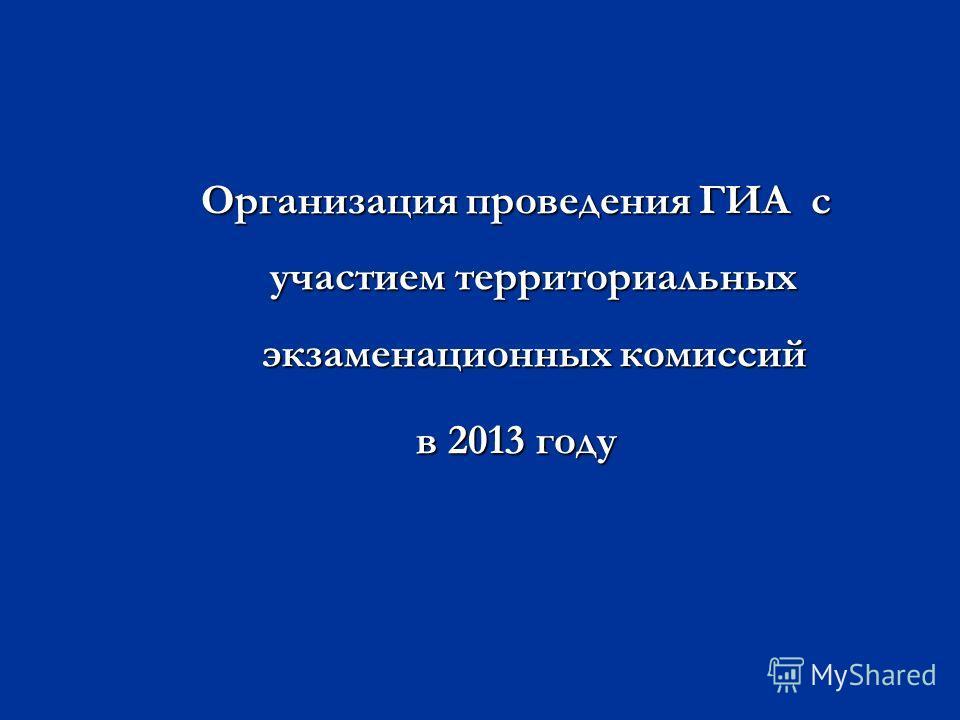 Организация проведения ГИА с участием территориальных экзаменационных комиссий в 2013 году