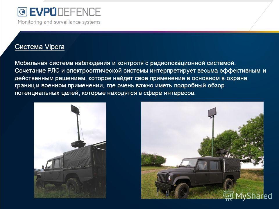 Система Vipera Мобильная система наблюдения и контроля с радиолокационной системой. Сочетание РЛС и электрооптической системы интерпретирует весьма эффективным и действенным решением, которое найдет свое применение в основном в охране границ и военно