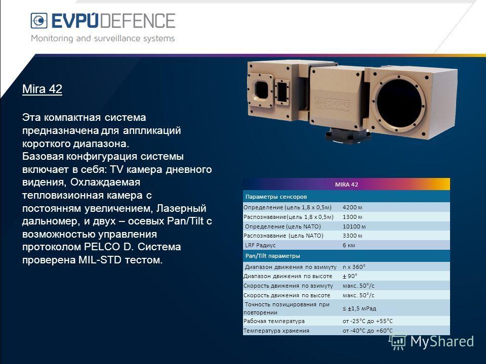 Mira 42 Эта компактная система предназначена для аппликаций короткого диапазона. Базовая конфигурация системы включает в себя: TV камера дневного видения, Охлаждаемая тепловизионная камера с постоянням увеличением, Лазерный дальномер, и двух – осевых