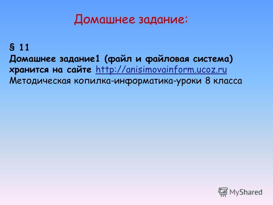 § 11 Домашнее задание1 (файл и файловая система) хранится на сайте http://anisimovainform.ucoz.ru Методическая копилка-информатика-уроки 8 класса Домашнее задание: