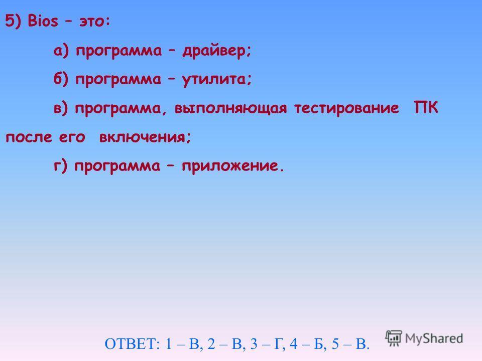 5) Вios – это: а) программа – драйвер; б) программа – утилита; в) программа, выполняющая тестирование ПК после его включения; г) программа – приложение. ОТВЕТ: 1 – В, 2 – В, 3 – Г, 4 – Б, 5 – В.
