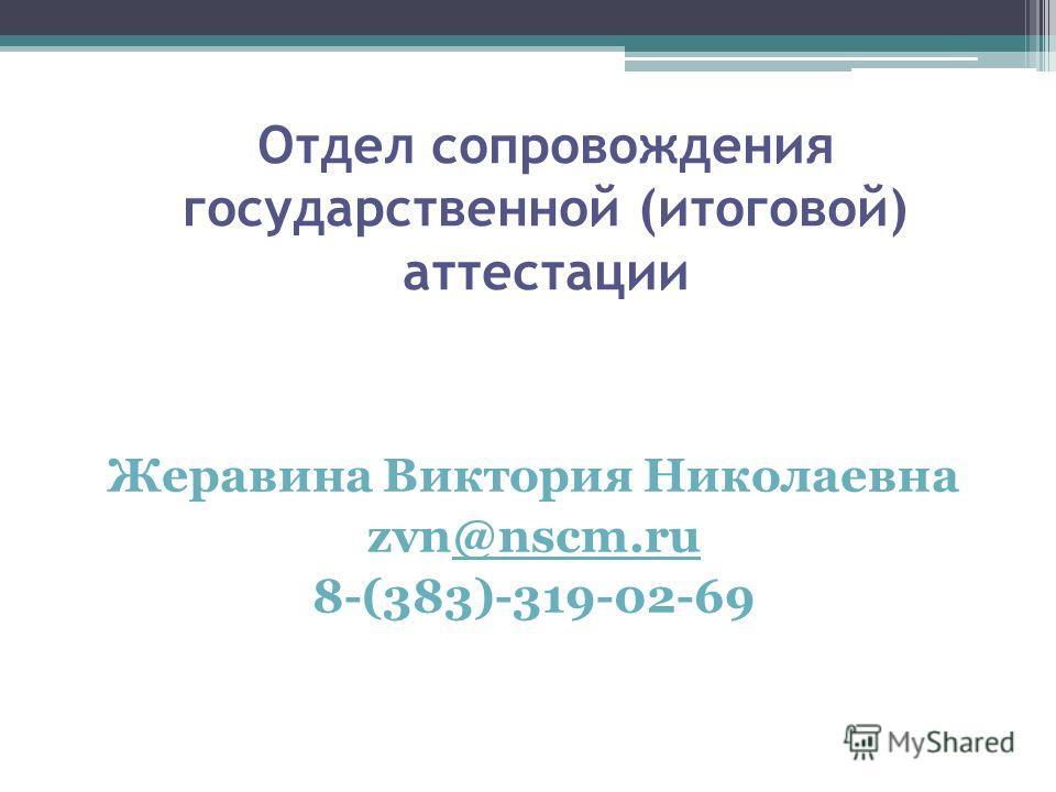 Отдел сопровождения государственной (итоговой) аттестации Жеравина Виктория Николаевна zvn@nscm.ru@nscm.ru 8-(383)-319-02-69