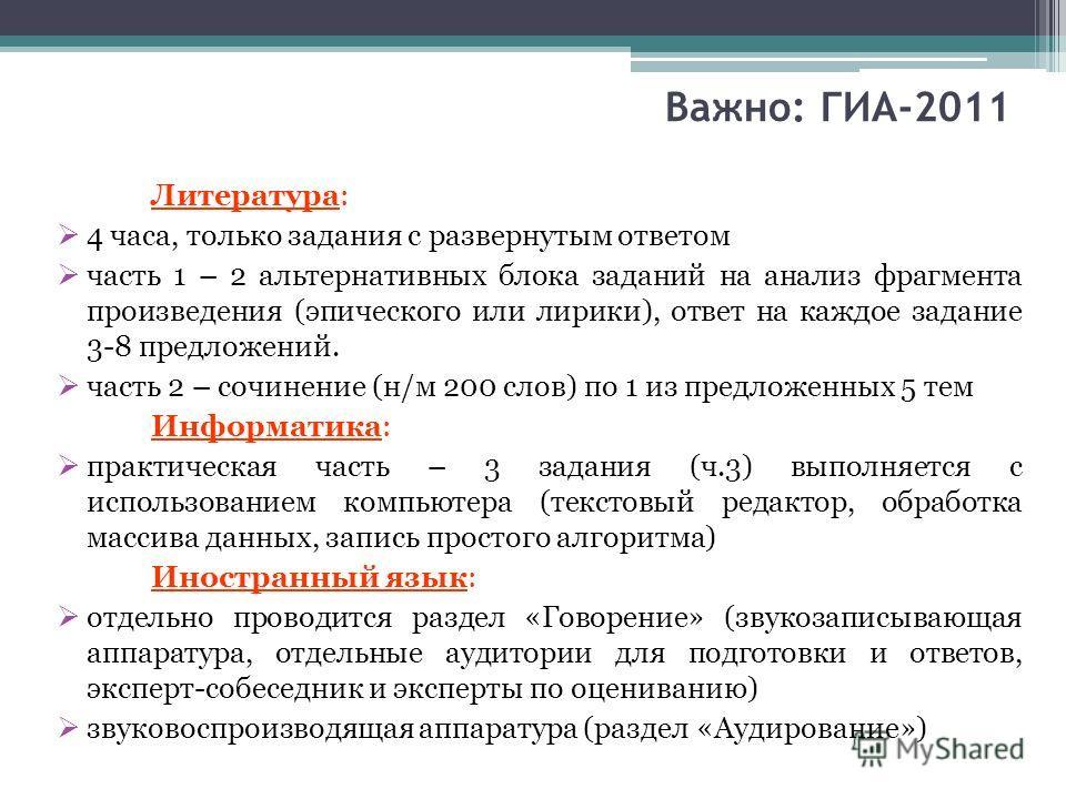 Важно: ГИА-2011 Литература: 4 часа, только задания с развернутым ответом часть 1 – 2 альтернативных блока заданий на анализ фрагмента произведения (эпического или лирики), ответ на каждое задание 3-8 предложений. часть 2 – сочинение (н/м 200 слов) по