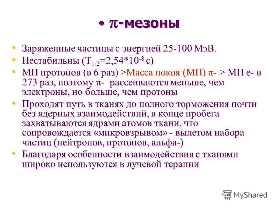 -мезоны -мезоны Заряженные частицы с энергией 25-100 МэВ. Заряженные частицы с энергией 25-100 МэВ. Нестабильны (Т 1/2 =2,54*10 -8 с) Нестабильны (Т 1/2 =2,54*10 -8 с) МП протонов (в 6 раз) >Масса покоя (МП) - > МП е- в 273 раз, поэтому - рассеиваютс