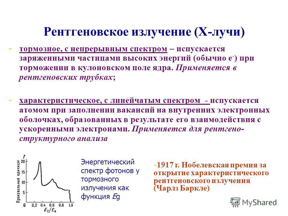 Рентгеновское излучение (Х-лучи) - - тормозное, с непрерывным спектром – испускается заряженными частицами высоких энергий (обычно е - ) при торможении в кулоновском поле ядра. Применяется в рентгеновских трубках; - - характеристическое, с линейчатым